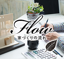 Flow 家づくりの流れ