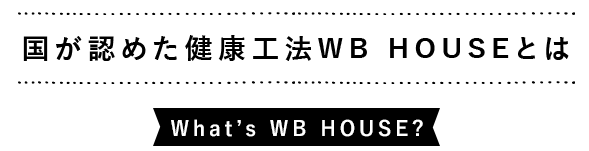 国が認めた健康工法WB HOUSEとは